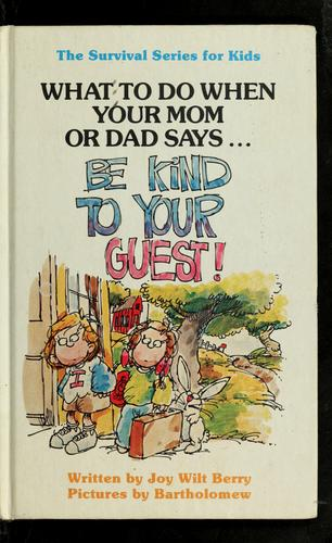 "What to do when your mom or dad says ... ""Be kind to your guest!"" by Joy Wilt Berry"