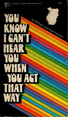 You know I can't hear you when you act that way by Bill Eakin